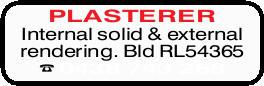 PLASTERER   Internal solid & external rendering.   Bld RL54365