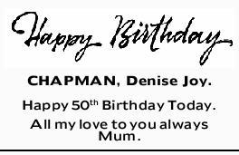 CHAPMAN, Denise Joy.    Happy 50th Birthday Today.   All my love to you always   Mum....