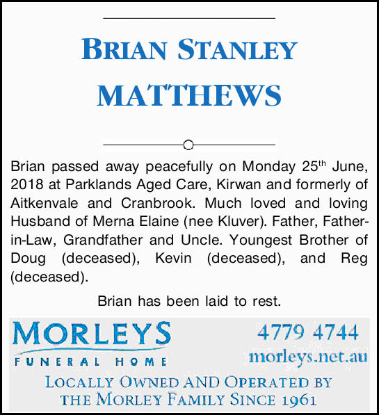 BRIAN STANLEY MATTHEWS   Brian passed away peacefully on Monday 25th June, 2018 at Parklands...