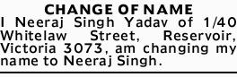 CHANGE OF NAME   I Neeraj Singh Yadav of 1/40 Whitelaw Street, Reservoir, Victoria 3073, am c...