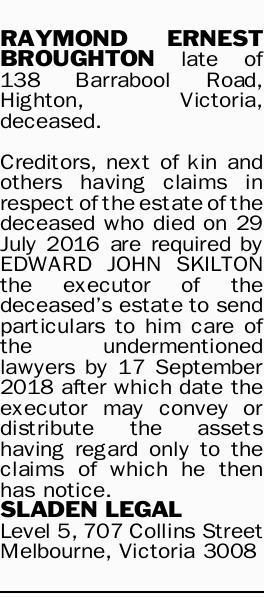 RAYMOND ERNEST BROUGHTON late of 138 Barrabool Road, Highton, Victoria, deceased. Creditors, next...