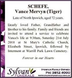 SCHEFE, Vance Mervyn (Tiger) Late of North Ipswich, aged 72 years. Dearly loved Father, Grandfather...
