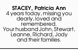 STACEY, Patricia Ann 4 years today, missing you dearly, loved and remembered. Your husband John...