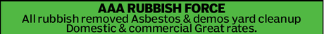 <p> AAA RUBBISH FORCE<br />  </p> <p> All rubbish removed </p> <p> Asbestos &...</p>