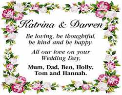 Katrina and Darren   Be loving, be thoughtful, be kind and be happy.   All our love on yo...
