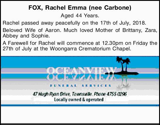 FOX, Rachel Emma (nee Carbone)   Aged 44 Years. Rachel passed away peacefully on the 17th of...