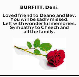 <p> <strong>BURFITT, Deni.</strong> </p> <p> Loved friend to Deano and Bev. You will be sadly...</p>