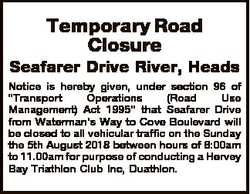Temporary Road Closure Seafarer Drive River, Heads Notice is hereby given, under section 96 of &quot...