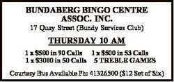 BUNDABERG BINGO CENTRE ASSOC. INC. 17 Quay Street (Bundy Services Club) THURSDAY 10 AM 1 x $500 in 9...