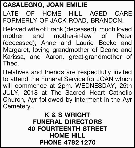 CASALEGNO, JOAN EMILIE, LATE OF HOME HILL AGED CARE FORMERLY OF JACK ROAD, BRANDON.   Beloved...