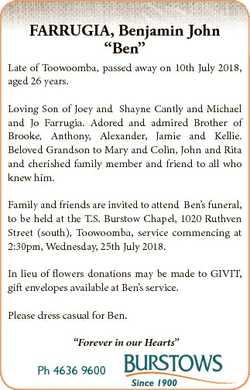 """FARRUGIA, Benjamin John """"Ben"""" Late of Toowoomba, passed away on 10th July 2018, aged 26 ye..."""