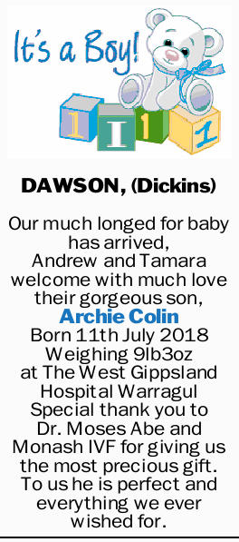 DAWSON, (Dickins) Our much longed for baby has arrived, Andrew and Tamara welcome with much love...