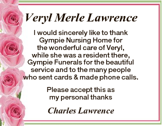 Veryl Merle Lawrence I would sincerely like to thank Gympie Nursing Home for the wonderful care of...
