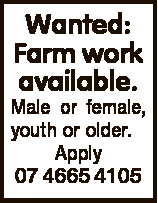 Wanted: Farm work available. Male or female, youth or older. Apply 07 4665 4105