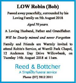 LOW Robin (Bob) Passed away peacefully, surrounded by his Loving Family on 5th August 2018 Aged 70 y...