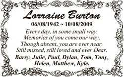 Lorraine Burton 06/08/1942  10/08/2009 Every day, in some small way, Memories of you come our way, T...