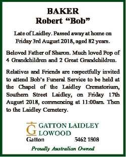 "BAKER Robert ""Bob"" Late of Laidley. Passed away at home on Friday 3rd August 2018, aged 82..."