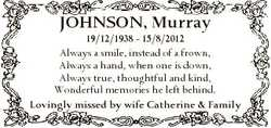 JOHNSON, Murray 19/12/1938 - 15/8/2012 Always a smile, instead of a frown, Always a hand, when one i...