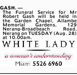 GASH. _ The Funeral Service for Mr Robert Gash will be held in the Garden Chapel, Allambe Memoria...