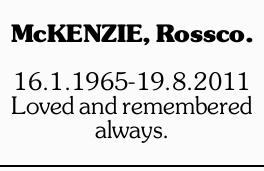 McKENZIE, Rossco.   16.1.1965-19.8.2011   Loved and remembered always.