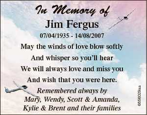 In Memory of Jim Fergus 07/04/1935 - 14/08/2007 May the winds of love blow softly And whisper so...