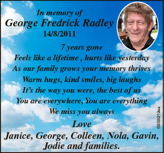 In memory of George Fredrick Radley 7 years gone Feels like a lifetime , hurts like yesterday As our...