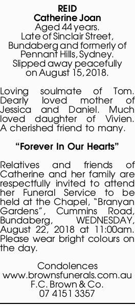 REID, Catherine Joan   Aged 44 years. Late of Sinclair Street, Bundaberg and formerly of Penn...