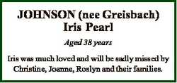 JOHNSON (nee Greisbach) Iris Pearl Aged 38 years Iris was much loved and will be sadly missed by Chr...