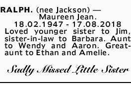 RALPH. (nee Jackson)- Maureen Jean.    18.02.1947 - 17.08.2018   Loved younger sist...