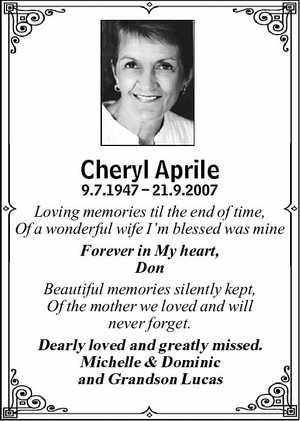 <p> Cheryl Aprile </p> <p> 9.7.1947 21.9.2007 </p> <p> Loving memories til the end of...</p>