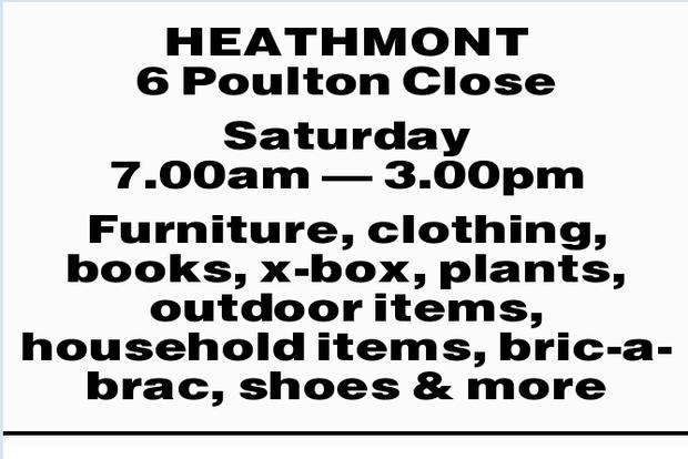 HEATHMONT 6 Poulton Close Saturday 7.00am _ 3.00pm Furniture, clothing, books, x-box, plants, out...