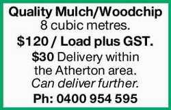Quality Mulch/Woodchip 8 cubic metres. $120 / Load plus GST. $30 Delivery within the Atherton...