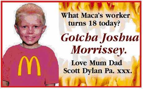 <p> What Maca's worker turns 18 today? Gotcha Joshua Morrissey. Love Mum Dad Scott Dylan Pa.