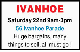 Saturday 22nd 9am-3pm 56 Ivanhoe Parade Huge bargains, many things to sell, all must go !