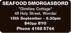 "SEAFOOD SMORGASBORD ""Dimities Cottage"" 49 Haly Street, Wondai 15th September - 6.30pm $40p..."