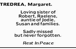 TREDREA, Margaret.   Loving sister of Robert, Raelene, auntie of Jodie, Susan and families. ...