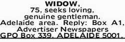 WIDOW 75,   seeks loving,   genuine gentleman.   Adelaide area.   Reply: Box A1,...