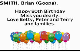 SMITH, Brian (Goopa).    Happy 80th Birthday   Miss you dearly.   Love Betty, Peter a...