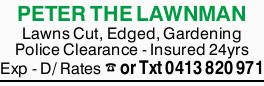 PETER THE LAWNMAN Lawns Cut, Edged, Gardening Police Clearance - Insured 24yrs Exp - D/ Rates or...