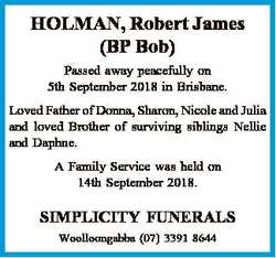 HOLMAN, Robert James (BP Bob) Passed away peacefully on 5th September 2018 in Brisbane. Loved Father...