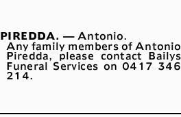 PIREDDA. _ Antonio. Any family members of Antonio Piredda, please contact Bailys Funeral Services...