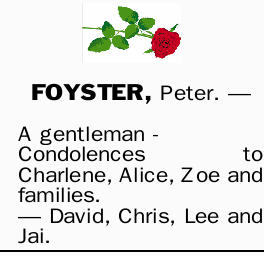 FOYSTER, Peter. _ A gentleman - Condolences to Charlene, Alice, Zoe and families. _ David, Chris,...