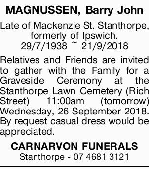 MAGNUSSEN, Barry John   Late of Mackenzie St. Stanthorpe, formerly of Ipswich. 29/7/1938 ~...