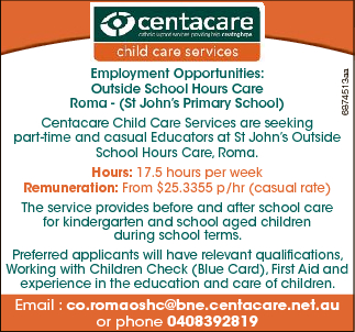 6874513aa Employment Opportunities: Outside School Hours Care Roma - (St John's Primary School) Centacare Child Care Services are seeking part-time and casual Educators at St John's Outside School Hours Care, Roma. Hours: 17.5 hours per week Remuneration: From $25.3355 p/hr (casual rate) The service provides before ...