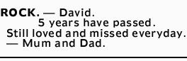 ROCK. _ David.   5 years have passed.   Still loved and missed everyday.   _ Mum and...