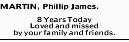 MARTIN, Phillip James.   8 Years Today Loved and missed by your family and friends.