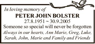 In loving memory of PETER JOHN BOLSTER 27.8.1951  30.9.2005 Someone so special will never be forgotten...