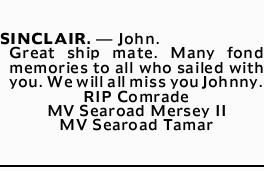 SINCLAIR. _ John.   Great ship mate. Many fond memories to all who sailed with you. We will a...