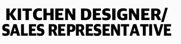 KITCHEN DESIGNER/ SALES REPRESENTATIVE