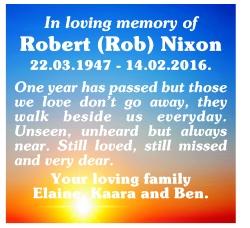 In loving memory of Robert (Rob) Nixon 22.03.1947 - 14.02.2016. One year has passed but those we love...
